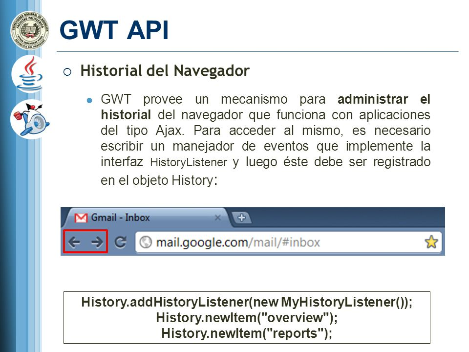 GWT API Historial del Navegador GWT provee un mecanismo para administrar el historial del navegador que funciona con aplicaciones del tipo Ajax.