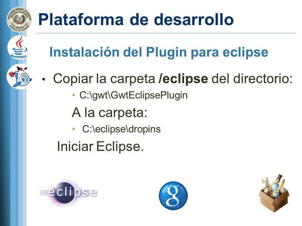 Plataforma de desarrollo Copiar la carpeta /eclipse del directorio: C:\gwt\GwtEclipsePlugin A la carpeta: C:\eclipse\dropins Iniciar Eclipse.