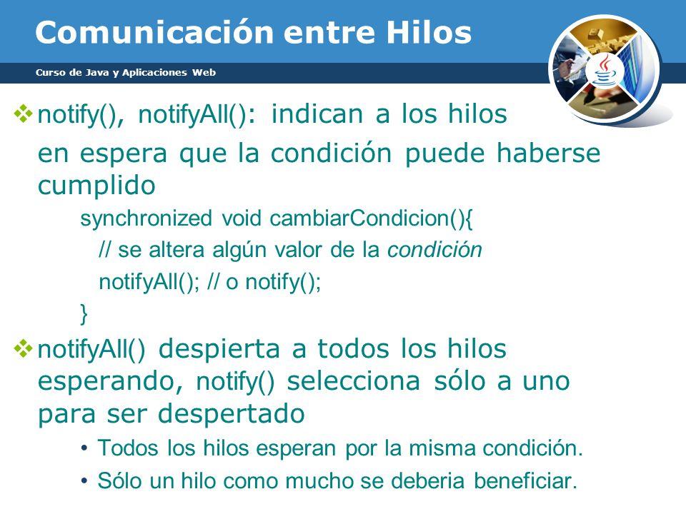 Comunicación entre Hilos notify(), notifyAll() : indican a los hilos en espera que la condición puede haberse cumplido synchronized void cambiarCondicion(){ // se altera algún valor de la condición notifyAll(); // o notify(); } notifyAll() despierta a todos los hilos esperando, notify() selecciona sólo a uno para ser despertado Todos los hilos esperan por la misma condición.