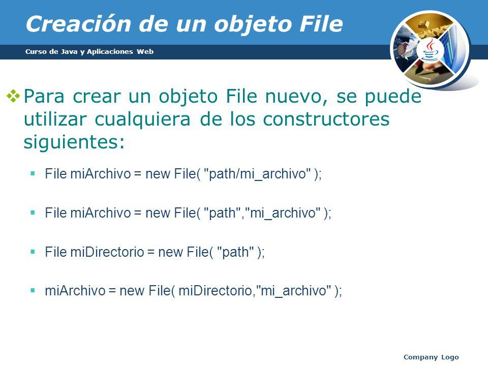 Creación de un objeto File Para crear un objeto File nuevo, se puede utilizar cualquiera de los constructores siguientes: File miArchivo = new File( path/mi_archivo ); File miArchivo = new File( path , mi_archivo ); File miDirectorio = new File( path ); miArchivo = new File( miDirectorio, mi_archivo ); Curso de Java y Aplicaciones Web Company Logo
