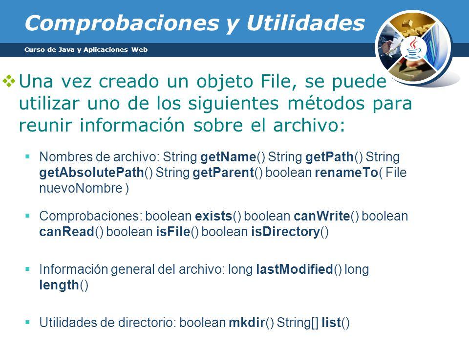 Comprobaciones y Utilidades Una vez creado un objeto File, se puede utilizar uno de los siguientes métodos para reunir información sobre el archivo: Nombres de archivo: String getName() String getPath() String getAbsolutePath() String getParent() boolean renameTo( File nuevoNombre ) Comprobaciones: boolean exists() boolean canWrite() boolean canRead() boolean isFile() boolean isDirectory() Información general del archivo: long lastModified() long length() Utilidades de directorio: boolean mkdir() String[] list() Curso de Java y Aplicaciones Web