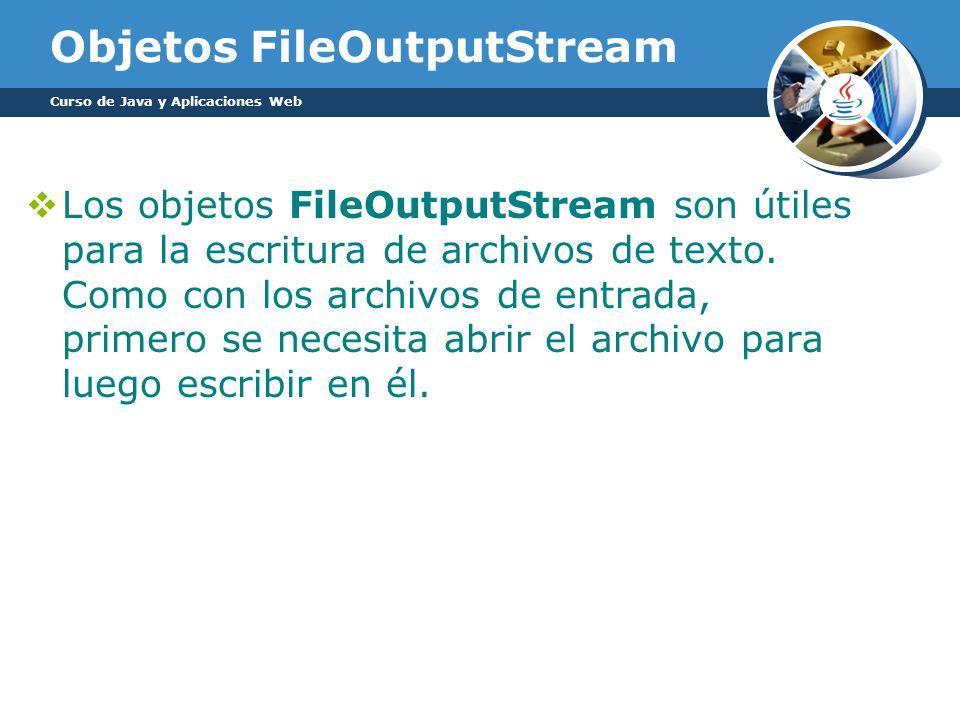 Objetos FileOutputStream Los objetos FileOutputStream son útiles para la escritura de archivos de texto.