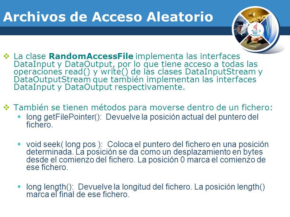 Archivos de Acceso Aleatorio La clase RandomAccessFile implementa las interfaces DataInput y DataOutput, por lo que tiene acceso a todas las operaciones read() y write() de las clases DataInputStream y DataOutputStream que también implementan las interfaces DataInput y DataOutput respectivamente.