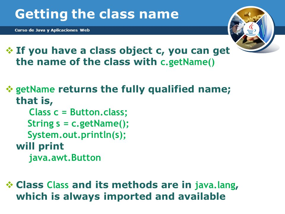 Getting the class name Curso de Java y Aplicaciones Web If you have a class object c, you can get the name of the class with c.getName() getName retur