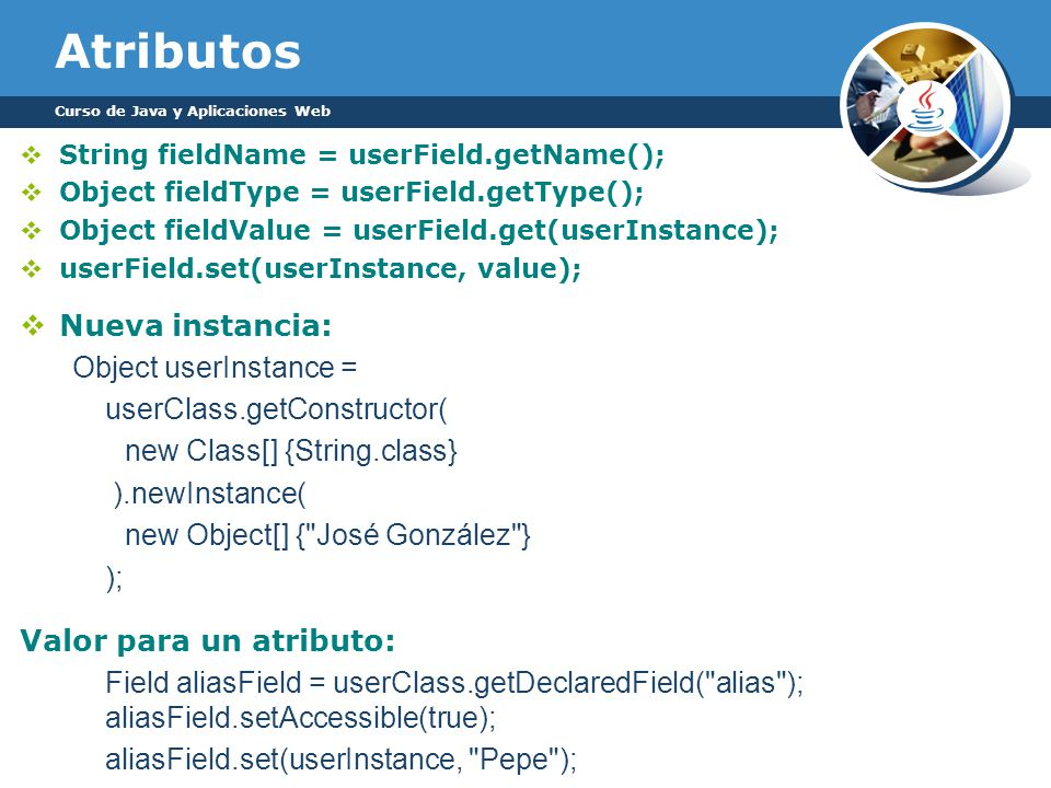 Atributos String fieldName = userField.getName(); Object fieldType = userField.getType(); Object fieldValue = userField.get(userInstance); userField.s