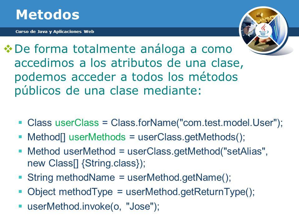 Metodos De forma totalmente análoga a como accedimos a los atributos de una clase, podemos acceder a todos los métodos públicos de una clase mediante: Class userClass = Class.forName( com.test.model.User ); Method[] userMethods = userClass.getMethods(); Method userMethod = userClass.getMethod( setAlias , new Class[] {String.class}); String methodName = userMethod.getName(); Object methodType = userMethod.getReturnType(); userMethod.invoke(o, Jose ); Curso de Java y Aplicaciones Web