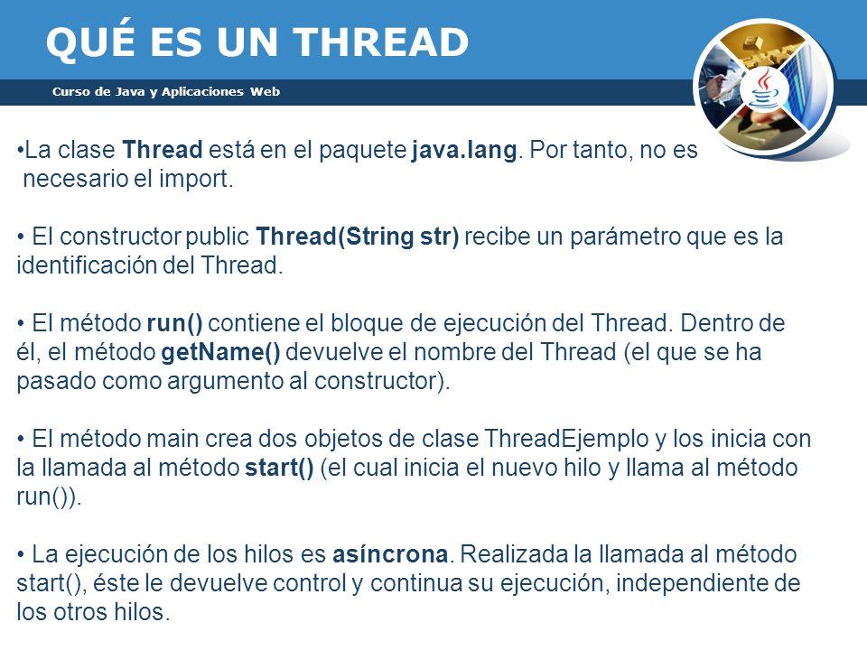 QUÉ ES UN THREAD Curso de Java y Aplicaciones Web La clase Thread está en el paquete java.lang.