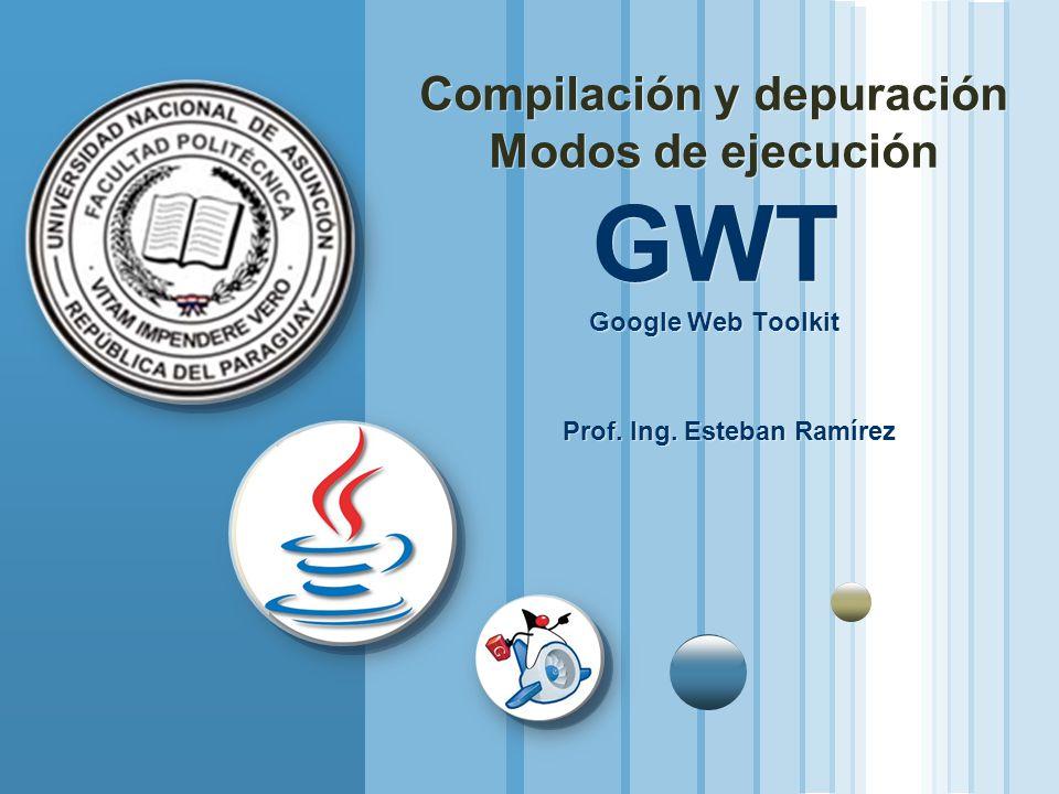 Compilación y depuración Modos de ejecución GWT Google Web Toolkit Prof. Ing. Esteban Ramírez