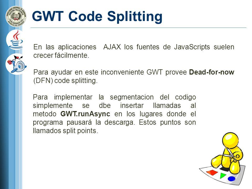 GWT Code Splitting En las aplicaciones AJAX los fuentes de JavaScripts suelen crecer fácilmente. Para ayudar en este inconveniente GWT provee Dead-for