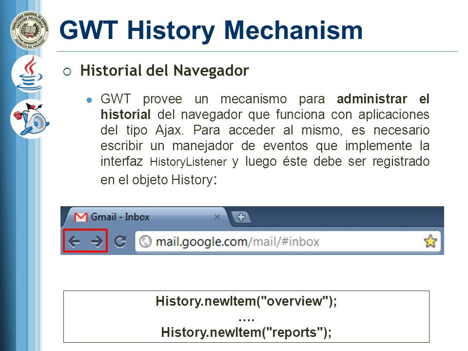 GWT History Mechanism Historial del Navegador GWT provee un mecanismo para administrar el historial del navegador que funciona con aplicaciones del tipo Ajax.