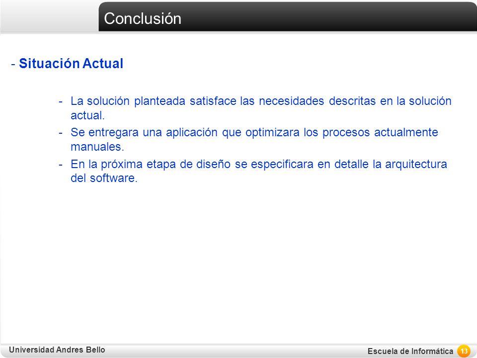 Universidad Andres Bello Escuela de Informática Conclusión - Situación Actual -La solución planteada satisface las necesidades descritas en la solució