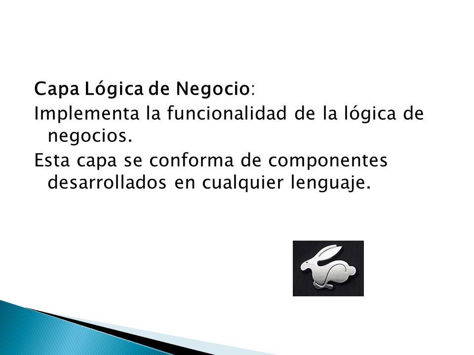 Capa Lógica de Negocio: Implementa la funcionalidad de la lógica de negocios. Esta capa se conforma de componentes desarrollados en cualquier lenguaje