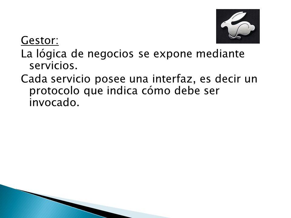 Gestor: La lógica de negocios se expone mediante servicios. Cada servicio posee una interfaz, es decir un protocolo que indica cómo debe ser invocado.