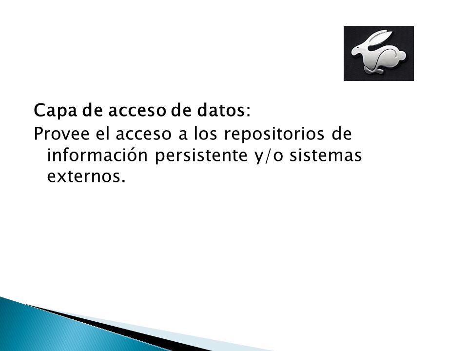 Capa de acceso de datos: Provee el acceso a los repositorios de información persistente y/o sistemas externos.