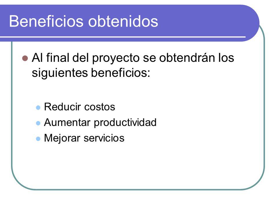 Beneficios obtenidos Al final del proyecto se obtendrán los siguientes beneficios: Reducir costos Aumentar productividad Mejorar servicios
