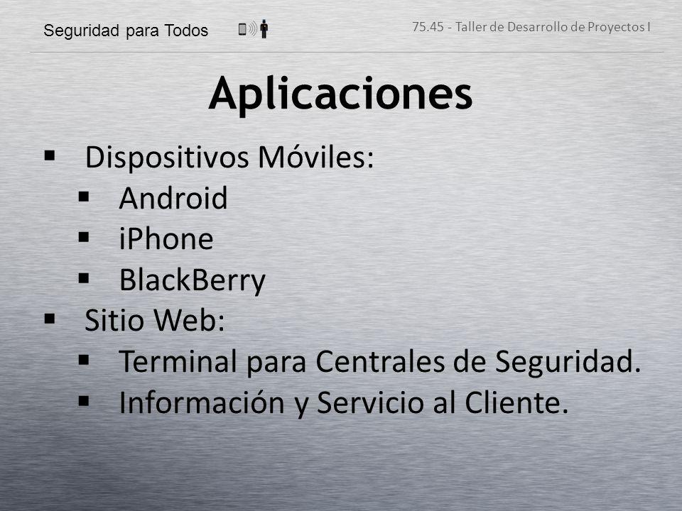 Seguridad para Todos 75.45 - Taller de Desarrollo de Proyectos I Aplicaciones Dispositivos Móviles: Android iPhone BlackBerry Sitio Web: Terminal para Centrales de Seguridad.
