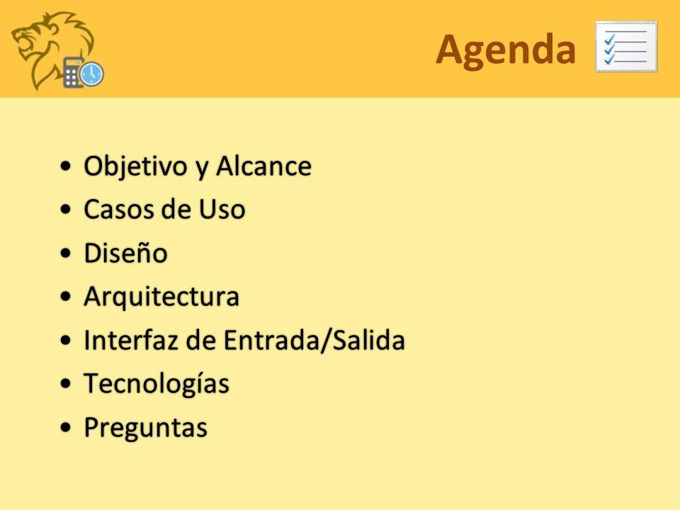 Agenda Objetivo y AlcanceObjetivo y Alcance Casos de UsoCasos de Uso DiseñoDiseño ArquitecturaArquitectura Interfaz de Entrada/SalidaInterfaz de Entrada/Salida TecnologíasTecnologías PreguntasPreguntas