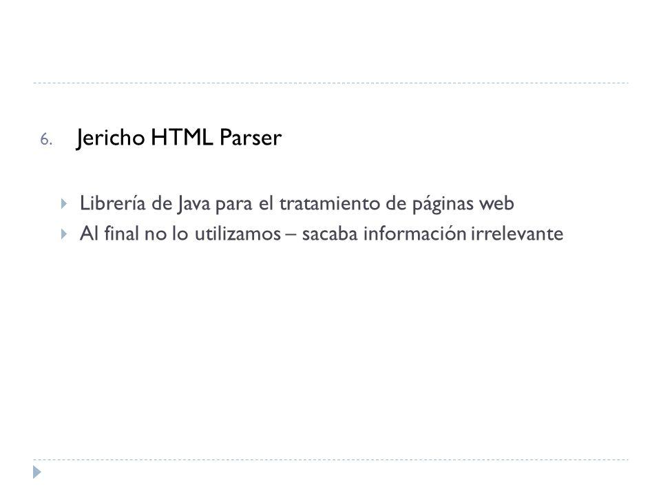 6. Jericho HTML Parser Librería de Java para el tratamiento de páginas web Al final no lo utilizamos – sacaba información irrelevante
