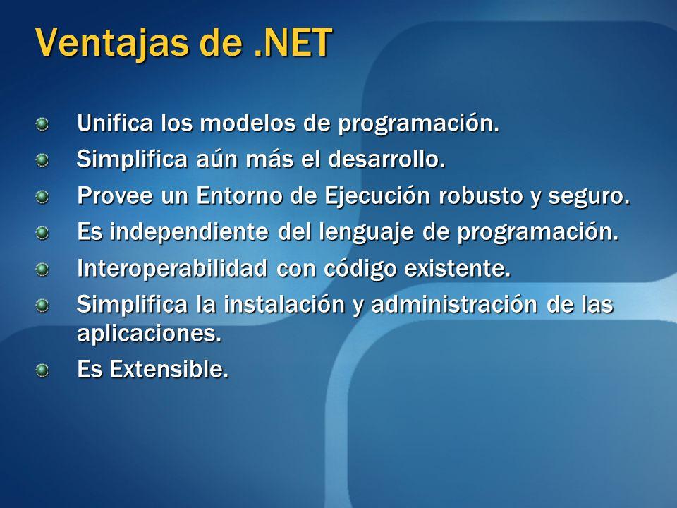 Ventajas de.NET Unifica los modelos de programación. Simplifica aún más el desarrollo. Provee un Entorno de Ejecución robusto y seguro. Es independien