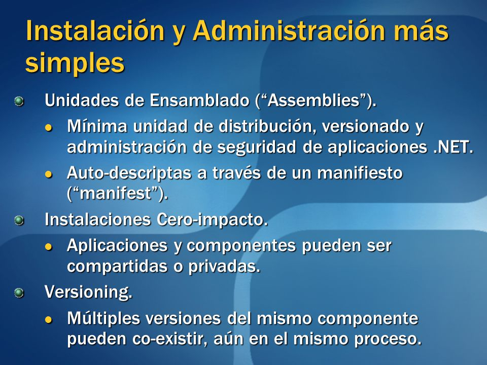 Instalación y Administración más simples Unidades de Ensamblado (Assemblies). Mínima unidad de distribución, versionado y administración de seguridad