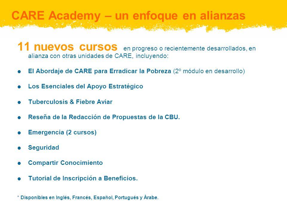 CARE Academy – un enfoque en alianzas 11 nuevos cursos en progreso o recientemente desarrollados, en alianza con otras unidades de CARE, incluyendo: El Abordaje de CARE para Erradicar la Pobreza (2º módulo en desarrollo) Los Esenciales del Apoyo Estratégico Tuberculosis & Fiebre Aviar Reseña de la Redacción de Propuestas de la CBU.