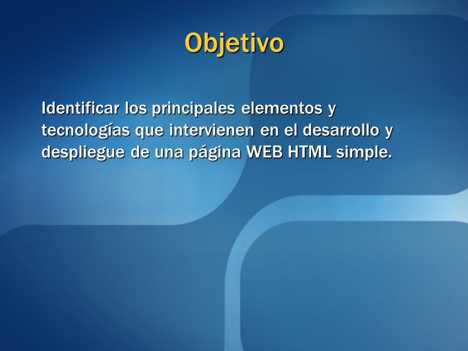 Objetivo Identificar los principales elementos y tecnologías que intervienen en el desarrollo y despliegue de una página WEB HTML simple.
