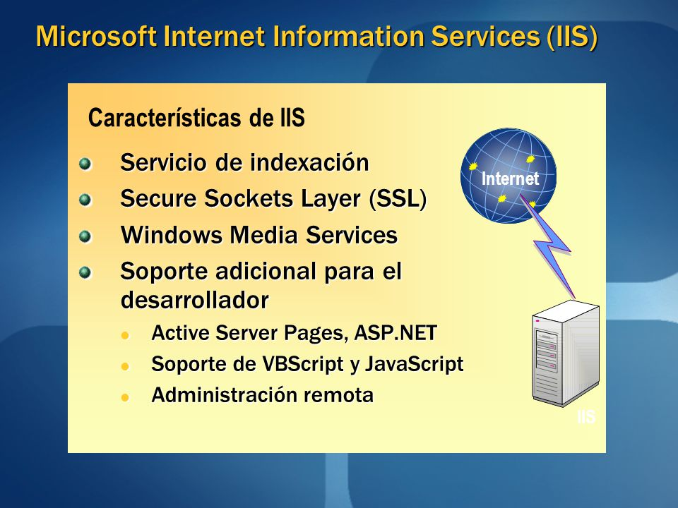Características de IIS Microsoft Internet Information Services (IIS) Servicio de indexación Secure Sockets Layer (SSL) Windows Media Services Soporte