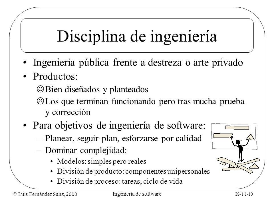 © Luis Fernández Sanz, 2000 IS-1.1-10 Ingeniería de software Disciplina de ingeniería Ingeniería pública frente a destreza o arte privado Productos: B