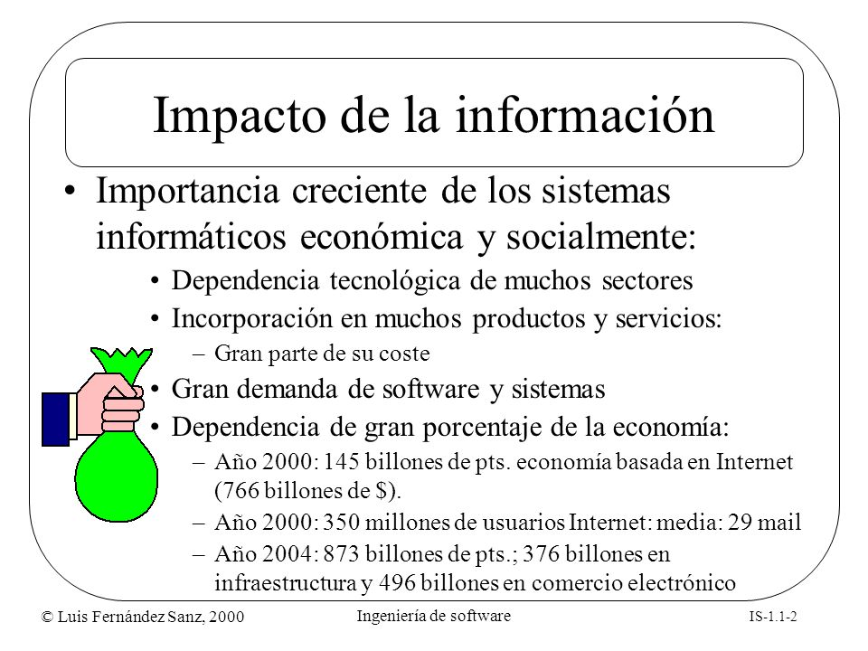 © Luis Fernández Sanz, 2000 IS-1.1-23 Ingeniería de software Resumen de aportaciones Idea de programación estructurada (1968 Dijkstra) Concepto de ciclo de vida (Royce 1970) Metodologías de programación (1974/75) Métodos para diseño modular (1977/78) Métodos para análisis estructurado (1979/85) Métodos híbridos (1985/1992) Métodos Orientados a Objetos y UML (1993/2001)