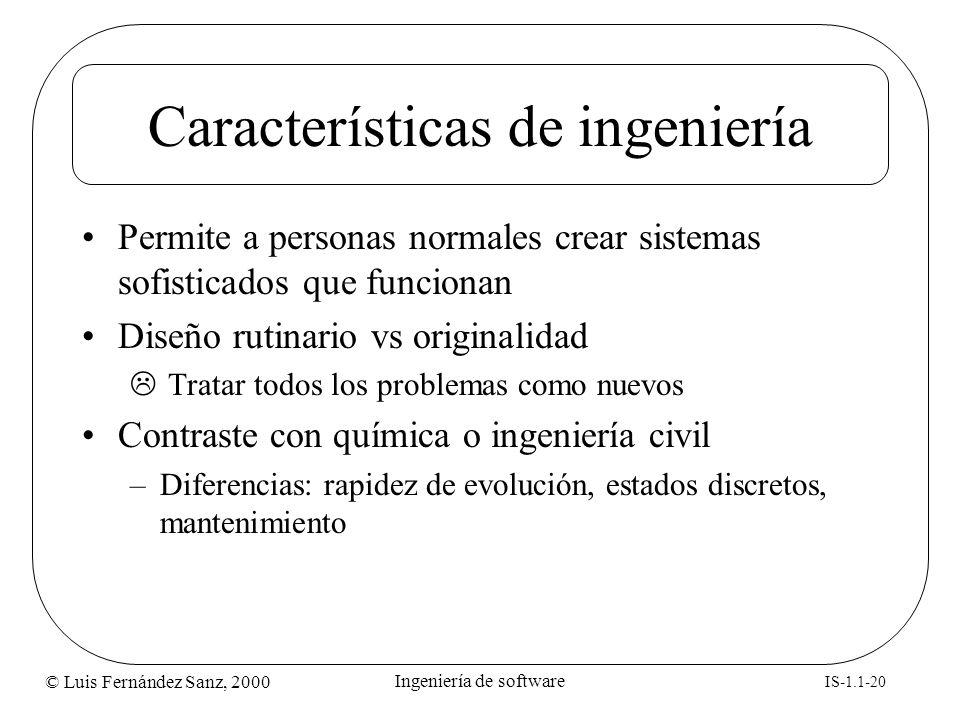 © Luis Fernández Sanz, 2000 IS-1.1-20 Ingeniería de software Características de ingeniería Permite a personas normales crear sistemas sofisticados que
