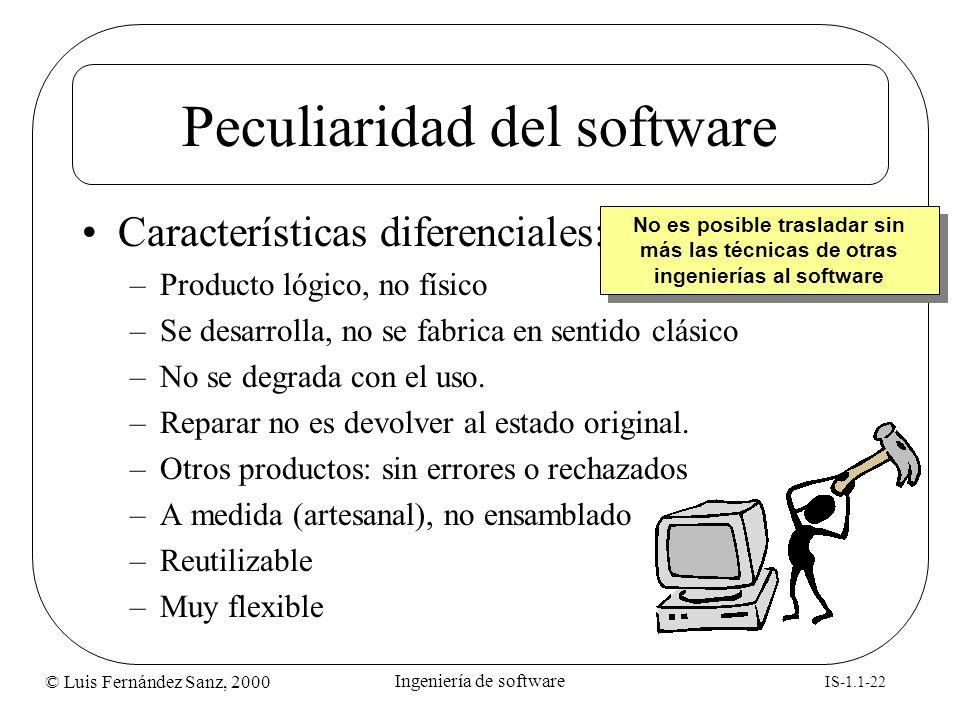© Luis Fernández Sanz, 2000 IS-1.1-22 Ingeniería de software Peculiaridad del software Características diferenciales: –Producto lógico, no físico –Se