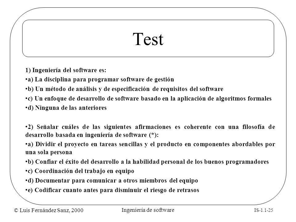 © Luis Fernández Sanz, 2000 IS-1.1-25 Ingeniería de software Test 1) Ingeniería del software es: a) La disciplina para programar software de gestión b