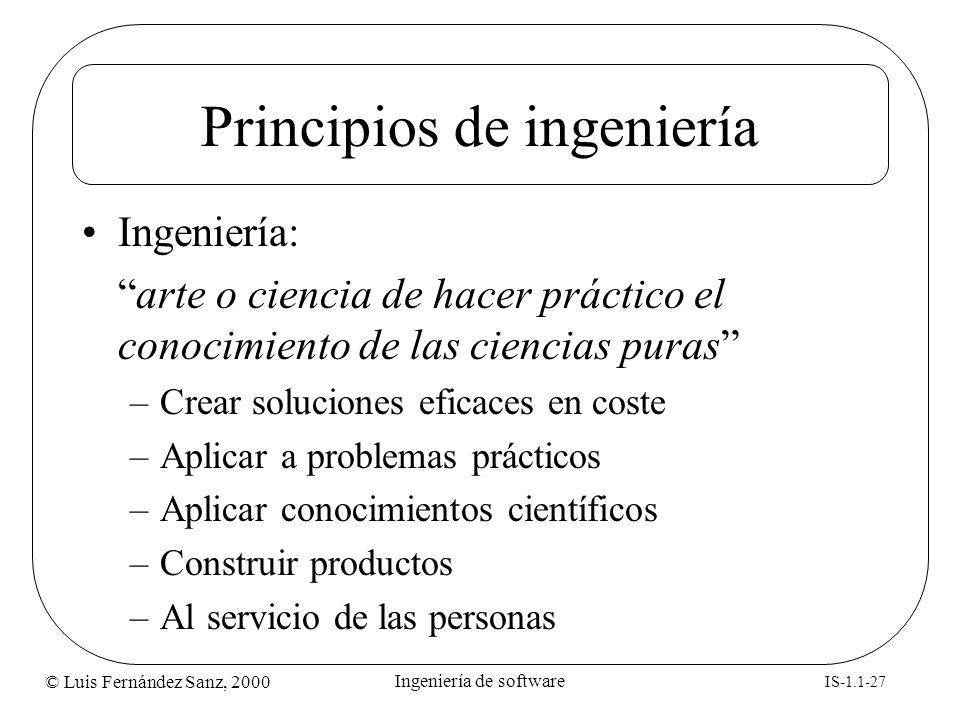 © Luis Fernández Sanz, 2000 IS-1.1-27 Ingeniería de software Principios de ingeniería Ingeniería: arte o ciencia de hacer práctico el conocimiento de