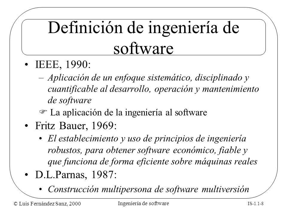 © Luis Fernández Sanz, 2000 IS-1.1-8 Ingeniería de software Definición de ingeniería de software IEEE, 1990: –Aplicación de un enfoque sistemático, di