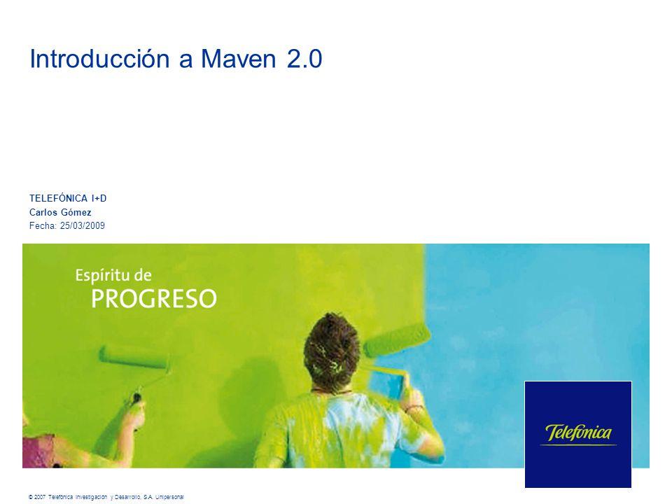 © 2007 Telefónica Investigación y Desarrollo, S.A. Unipersonal Introducción a Maven 2.0 TELEFÓNICA I+D Carlos Gómez Fecha: 25/03/2009