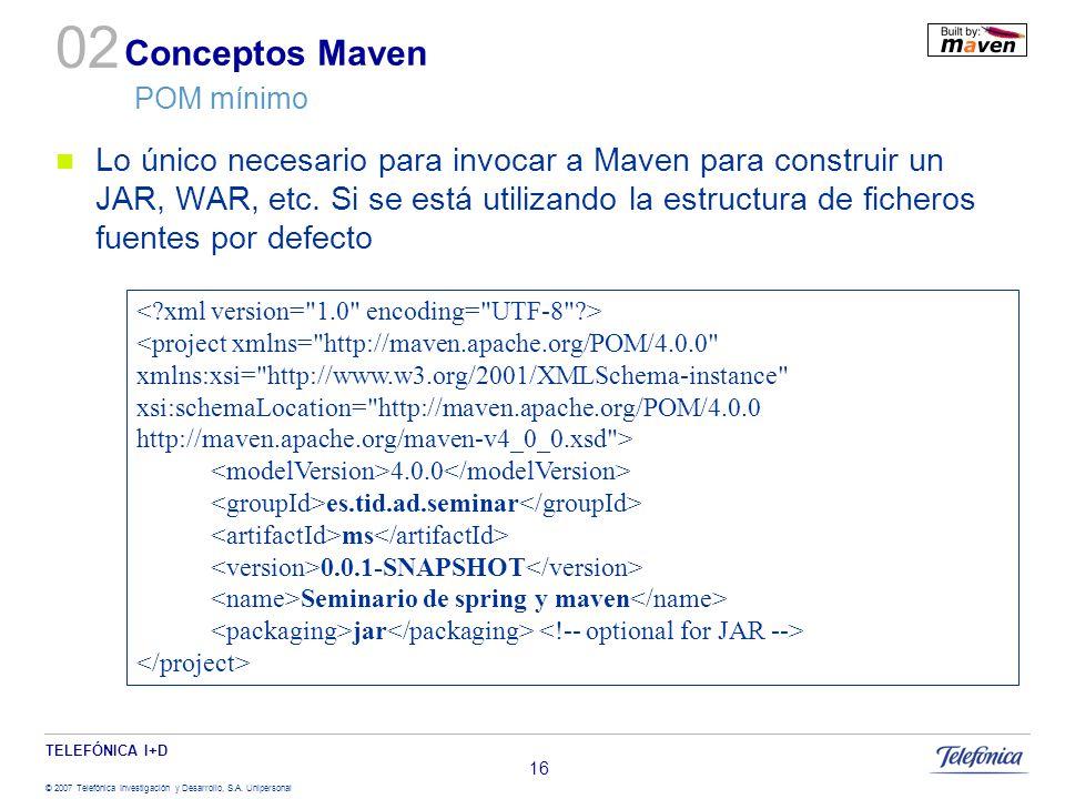 TELEFÓNICA I+D © 2007 Telefónica Investigación y Desarrollo, S.A. Unipersonal 16 Conceptos Maven POM mínimo Lo único necesario para invocar a Maven pa