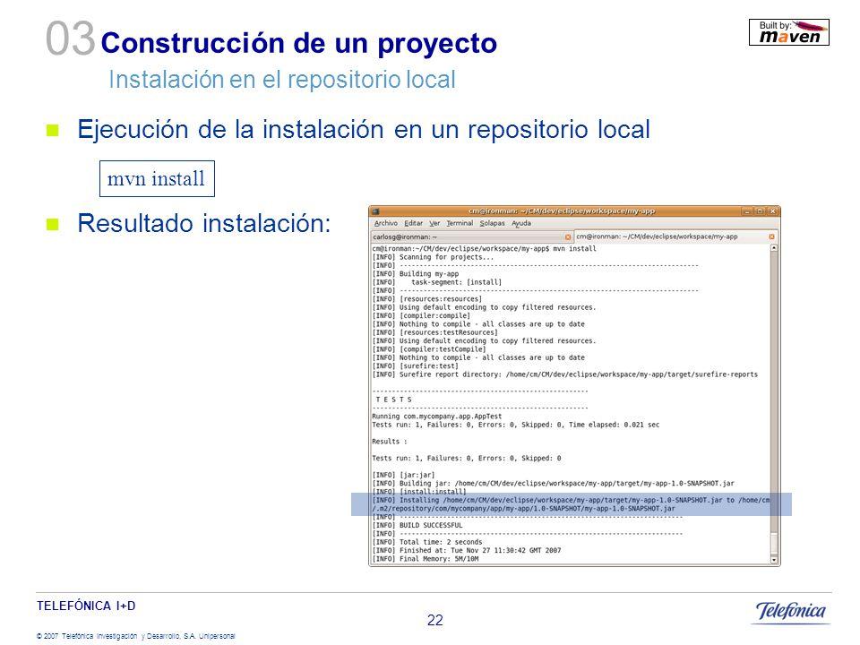 TELEFÓNICA I+D © 2007 Telefónica Investigación y Desarrollo, S.A. Unipersonal 22 Construcción de un proyecto Instalación en el repositorio local Ejecu