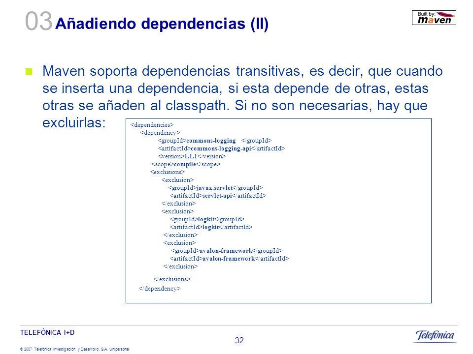 TELEFÓNICA I+D © 2007 Telefónica Investigación y Desarrollo, S.A. Unipersonal 32 Añadiendo dependencias (II) Maven soporta dependencias transitivas, e