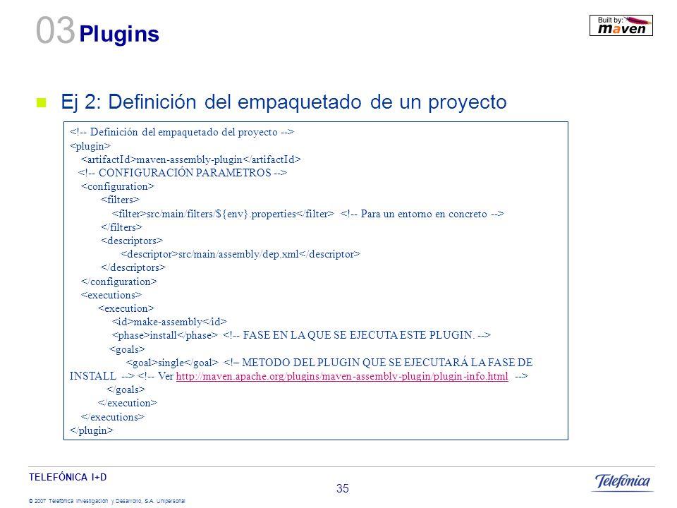 TELEFÓNICA I+D © 2007 Telefónica Investigación y Desarrollo, S.A. Unipersonal 35 Plugins Ej 2: Definición del empaquetado de un proyecto maven-assembl