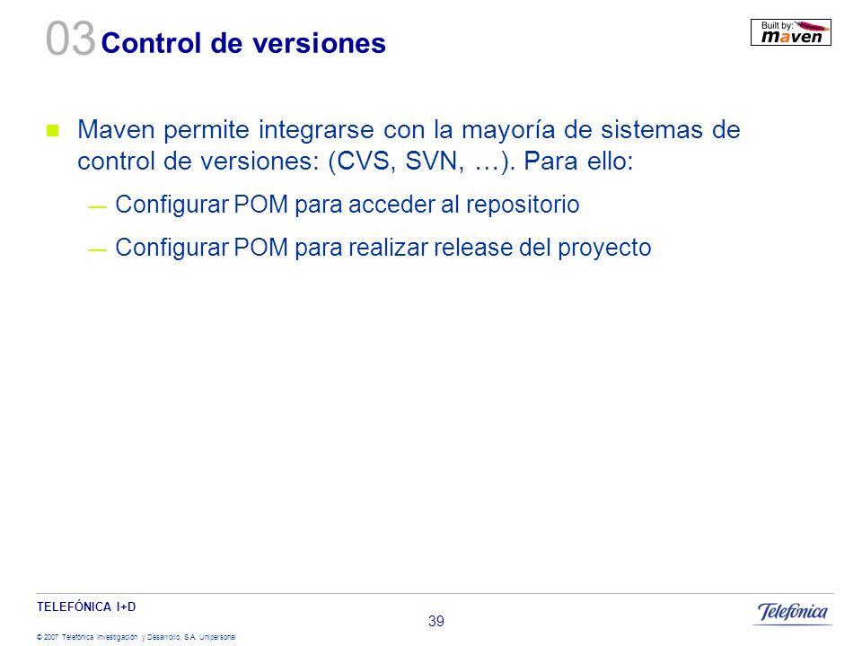 TELEFÓNICA I+D © 2007 Telefónica Investigación y Desarrollo, S.A. Unipersonal 39 Control de versiones Maven permite integrarse con la mayoría de siste