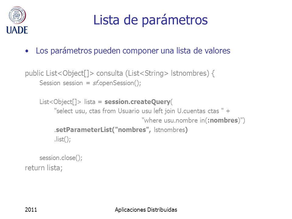 Lista de parámetros Los parámetros pueden componer una lista de valores public List consulta (List lstnombres) { Session session = sf.openSession(); List lista = session.createQuery( select usu, ctas from Usuario usu left join U.cuentas ctas + where usu.nombre in(:nombres) ).setParameterList( nombres , lstnombres).list(); session.close(); return lista; 2011Aplicaciones Distribuidas