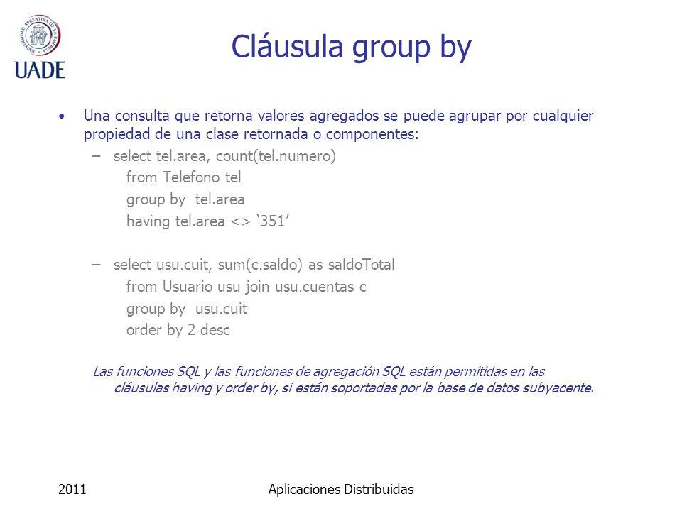 Cláusula group by Una consulta que retorna valores agregados se puede agrupar por cualquier propiedad de una clase retornada o componentes: –select tel.area, count(tel.numero) from Telefono tel group by tel.area having tel.area <> 351 –select usu.cuit, sum(c.saldo) as saldoTotal from Usuario usu join usu.cuentas c group by usu.cuit order by 2 desc Las funciones SQL y las funciones de agregación SQL están permitidas en las cláusulas having y order by, si están soportadas por la base de datos subyacente.