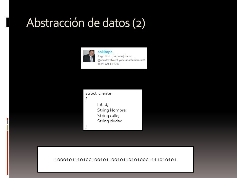 Abstracción de datos (2) struct cliente { Int Id; String Nombre: String calle; String ciudad } 1000101110100100101100101101010001111010101
