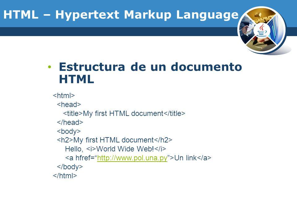 HTML – Hypertext Markup Language Estructura de un documento HTML My first HTML document My first HTML document Hello, World Wide Web! Un link http://w