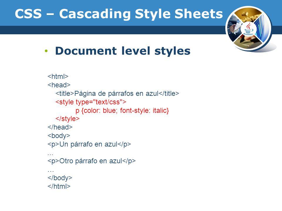 CSS – Cascading Style Sheets Document level styles Página de párrafos en azul p {color: blue; font-style: italic} Un párrafo en azul... Otro párrafo e