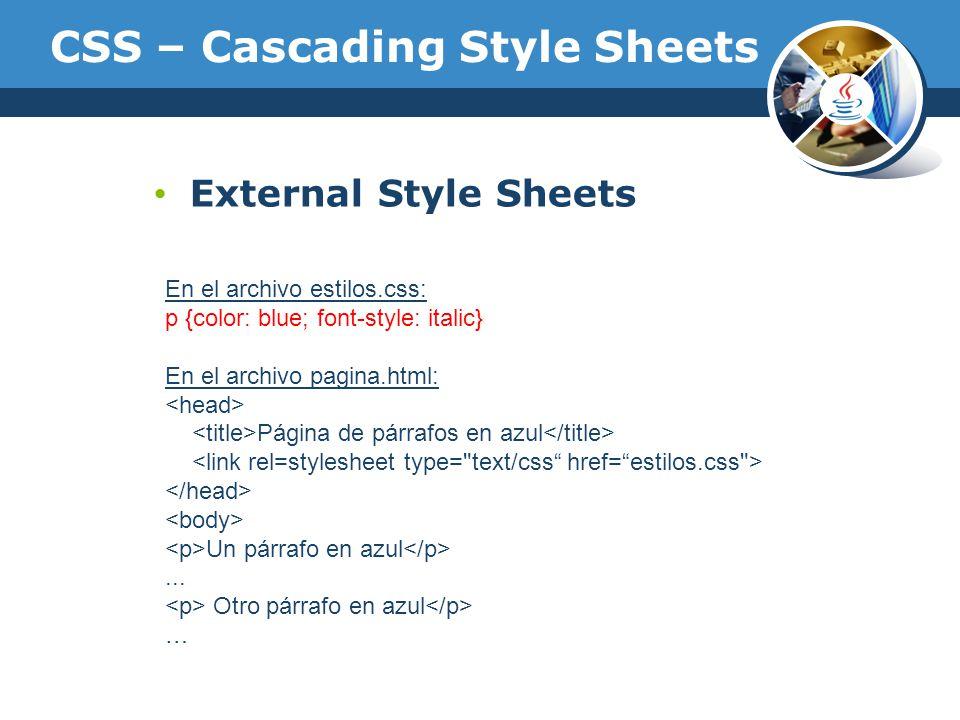 CSS – Cascading Style Sheets External Style Sheets En el archivo estilos.css: p {color: blue; font-style: italic} En el archivo pagina.html: Página de