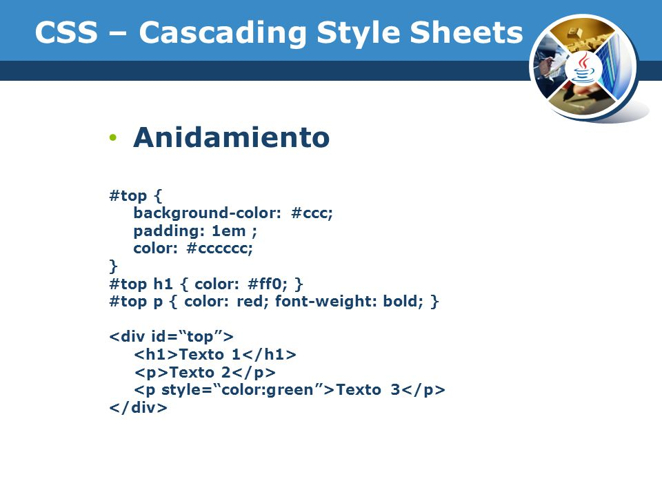 CSS – Cascading Style Sheets Anidamiento #top { background-color: #ccc; padding: 1em ; color: #cccccc; } #top h1 { color: #ff0; } #top p { color: red; font-weight: bold; } Texto 1 Texto 2 Texto 3