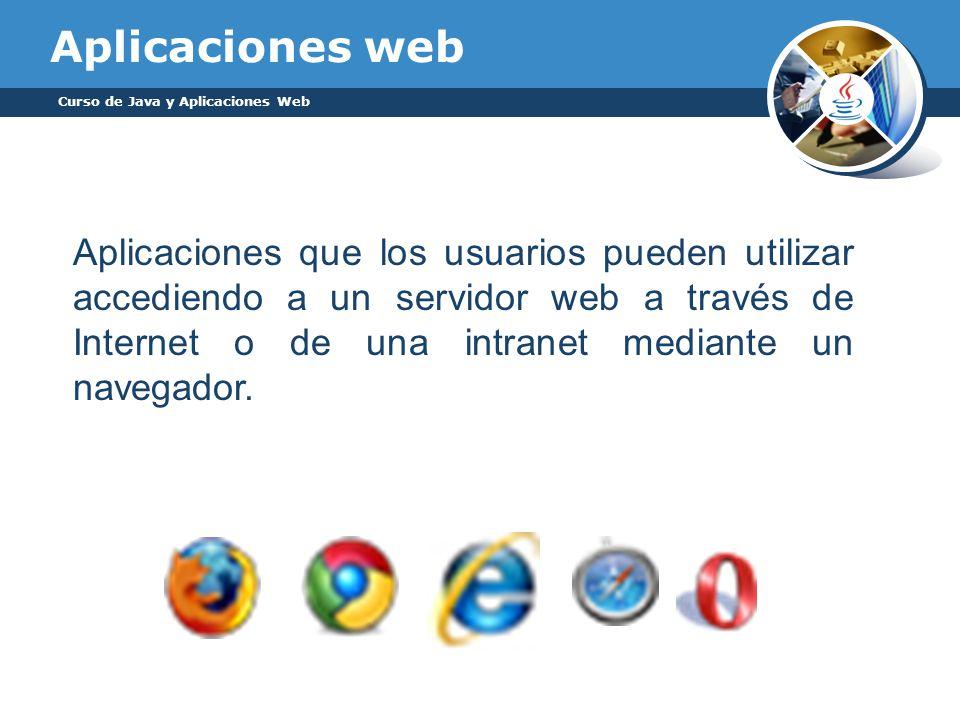 Aplicaciones web Curso de Java y Aplicaciones Web Aplicaciones que los usuarios pueden utilizar accediendo a un servidor web a través de Internet o de
