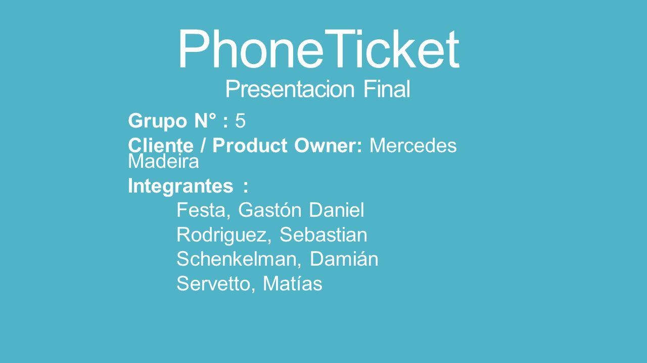 PhoneTicket Presentacion Final Grupo N° : 5 Cliente / Product Owner: Mercedes Madeira Integrantes : Festa, Gastón Daniel Rodriguez, Sebastian Schenkelman, Damián Servetto, Matías