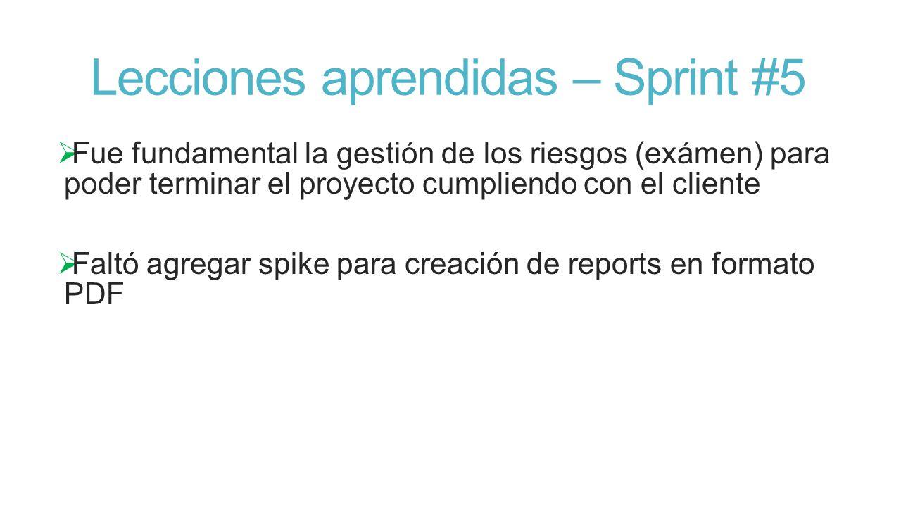 Lecciones aprendidas – Sprint #5 Fue fundamental la gestión de los riesgos (exámen) para poder terminar el proyecto cumpliendo con el cliente Faltó agregar spike para creación de reports en formato PDF